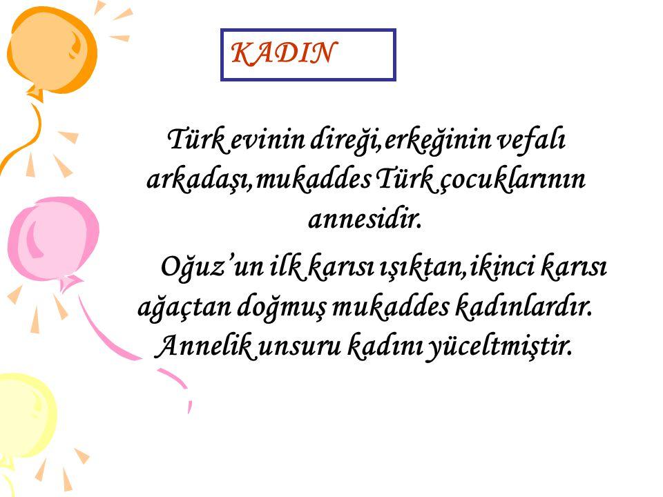 Türk evinin direği,erkeğinin vefalı arkadaşı,mukaddes Türk çocuklarının annesidir. Oğuz'un ilk karısı ışıktan,ikinci karısı ağaçtan doğmuş mukaddes ka