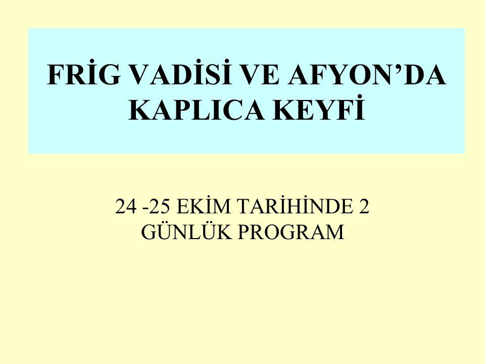 FRİG VADİSİ VE AFYON'DA KAPLICA KEYFİ 24 -25 EKİM TARİHİNDE 2 GÜNLÜK PROGRAM