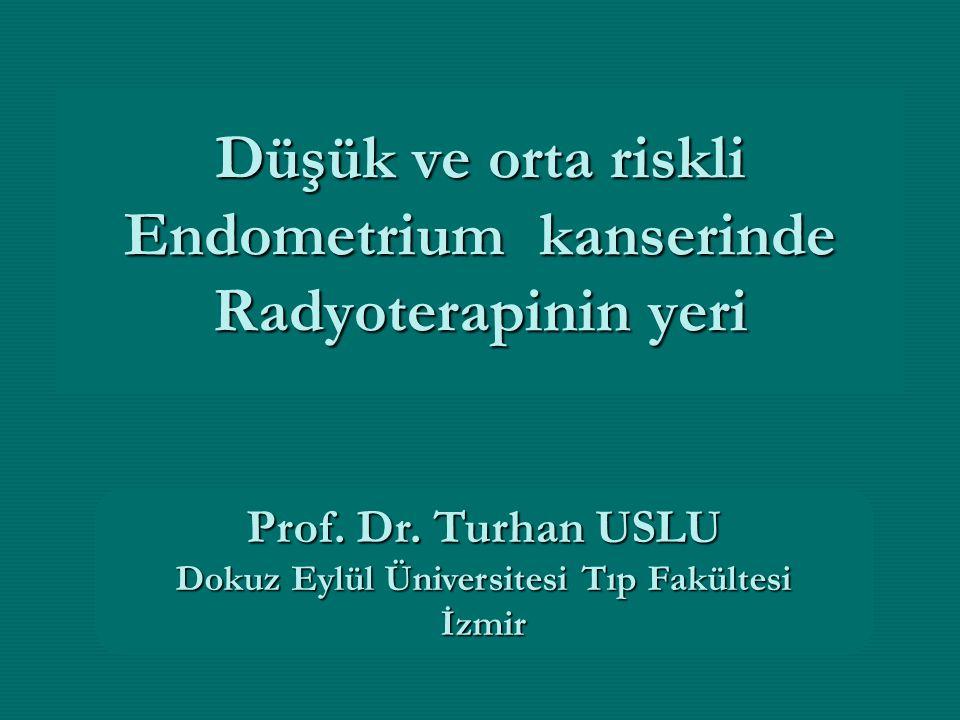 Düşük ve orta riskli Endometrium kanserinde Radyoterapinin yeri Prof. Dr. Turhan USLU Dokuz Eylül Üniversitesi Tıp Fakültesi İzmir