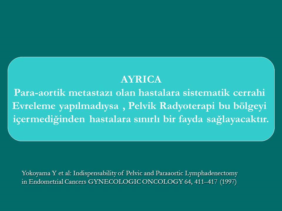 AYRICA Para-aortik metastazı olan hastalara sistematik cerrahi Evreleme yapılmadıysa, Pelvik Radyoterapi bu bölgeyi içermediğinden hastalara sınırlı b
