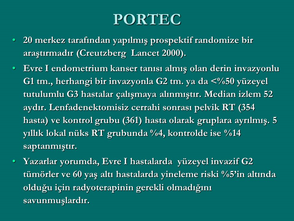 PORTEC 20 merkez tarafından yapılmış prospektif randomize bir araştırmadır (Creutzberg Lancet 2000).20 merkez tarafından yapılmış prospektif randomize