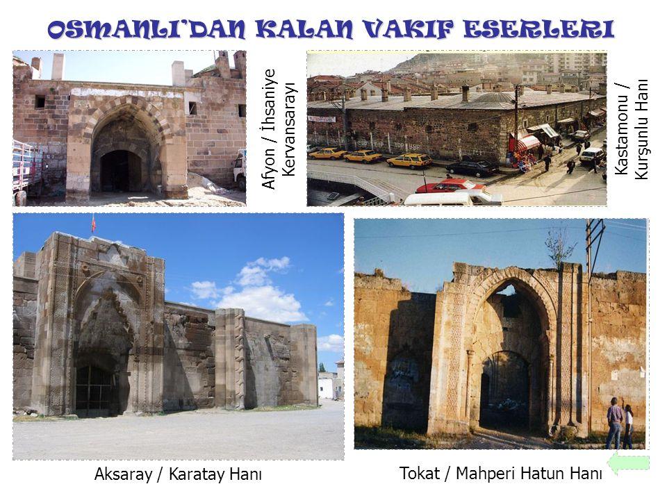OSMANLI'DAN KALAN VAKIF ESERLERI Afyon / İhsaniye Kervansarayı Aksaray / Karatay Hanı Kastamonu / Kurşunlu Hanı Tokat / Mahperi Hatun Hanı