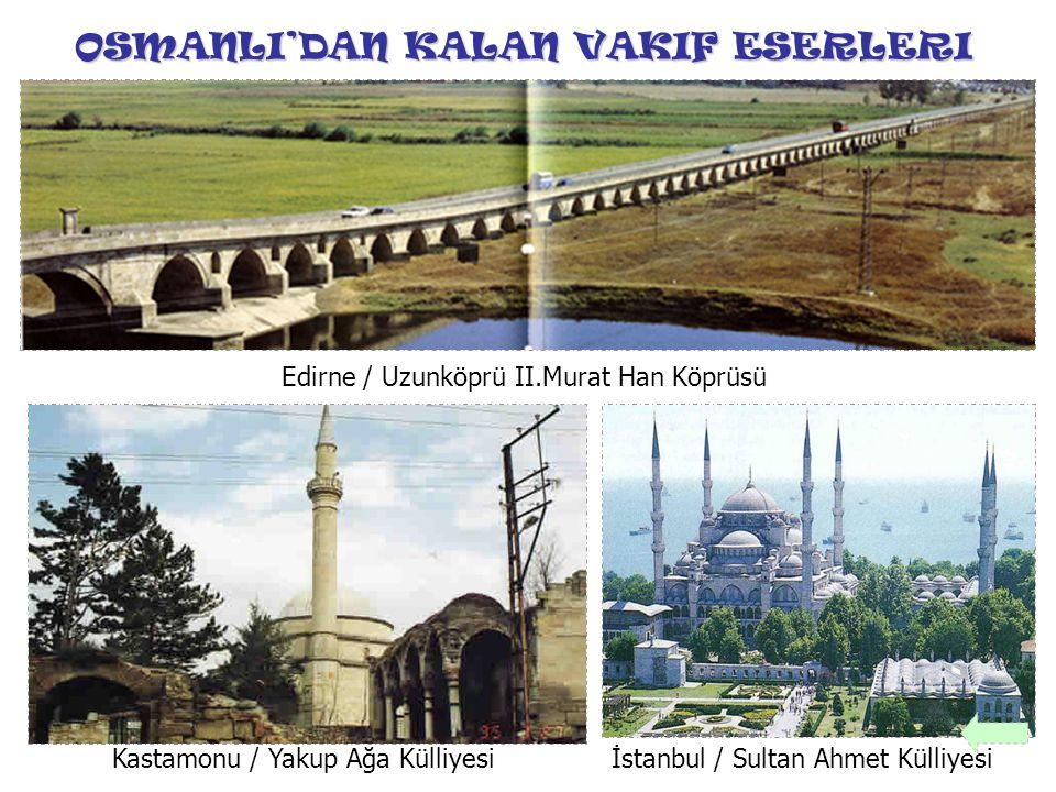 OSMANLI'DAN KALAN VAKIF ESERLERI Edirne / Uzunköprü II.Murat Han Köprüsü İstanbul / Sultan Ahmet KülliyesiKastamonu / Yakup Ağa Külliyesi