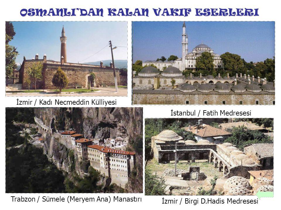 OSMANLI'DAN KALAN VAKIF ESERLERI Trabzon / Sümele (Meryem Ana) Manastırı İstanbul / Fatih Medresesi İzmir / Kadı Necmeddin Külliyesi İzmir / Birgi D.H