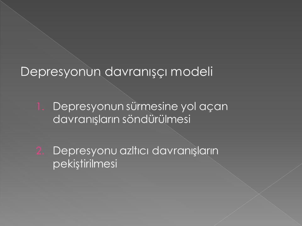 Depresyonun davranışçı modeli 1. Depresyonun sürmesine yol açan davranışların söndürülmesi 2. Depresyonu azltıcı davranışların pekiştirilmesi