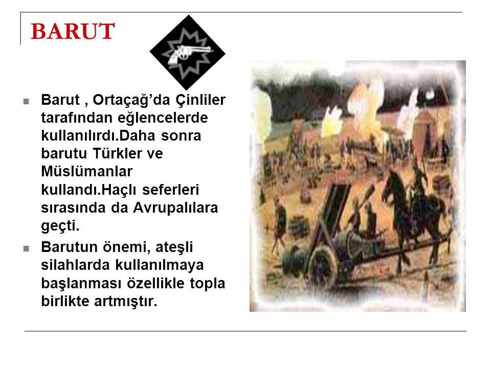 BARUT Barut, Ortaçağ'da Çinliler tarafından eğlencelerde kullanılırdı.Daha sonra barutu Türkler ve Müslümanlar kullandı.Haçlı seferleri sırasında da Avrupalılara geçti.