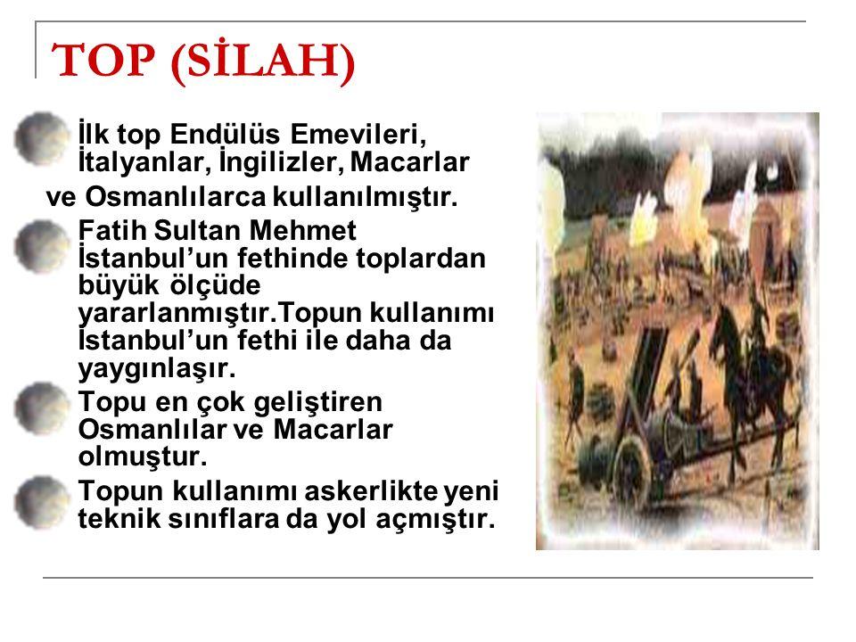 TOP (SİLAH) İlk top Endülüs Emevileri, İtalyanlar, İngilizler, Macarlar ve Osmanlılarca kullanılmıştır.