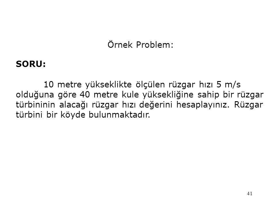 41 Örnek Problem: SORU: 10 metre yükseklikte ölçülen rüzgar hızı 5 m/s olduğuna göre 40 metre kule yüksekliğine sahip bir rüzgar türbininin alacağı rü