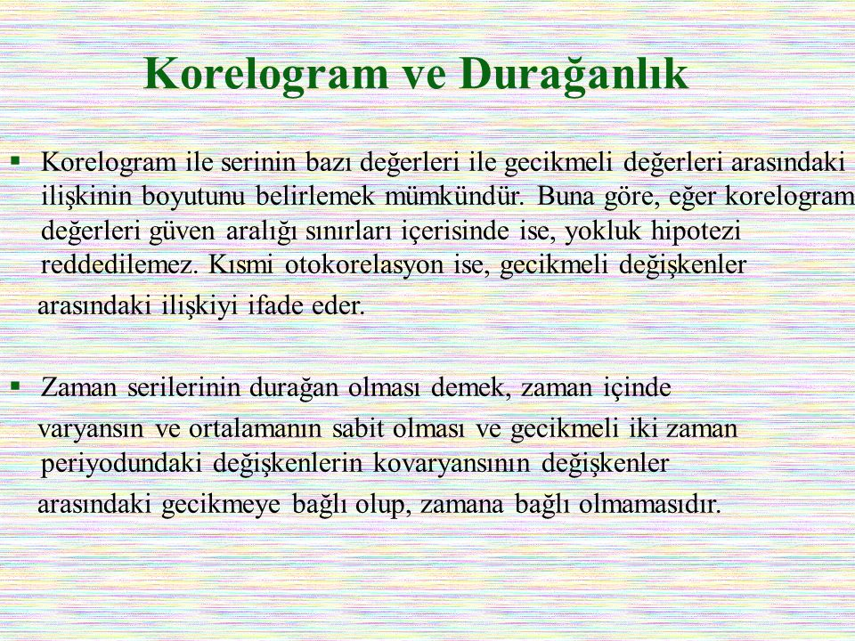 Korelogram ve Durağanlık  Korelogram ile serinin bazı değerleri ile gecikmeli değerleri arasındaki ilişkinin boyutunu belirlemek mümkündür. Buna göre