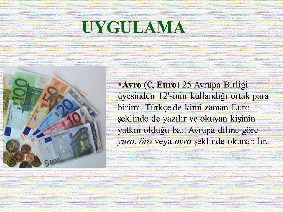 UYGULAMA  Avro (€, Euro) 25 Avrupa Birliği üyesinden 12'sinin kullandığı ortak para birimi. Türkçe'de kimi zaman Euro şeklinde de yazılır ve okuyan k