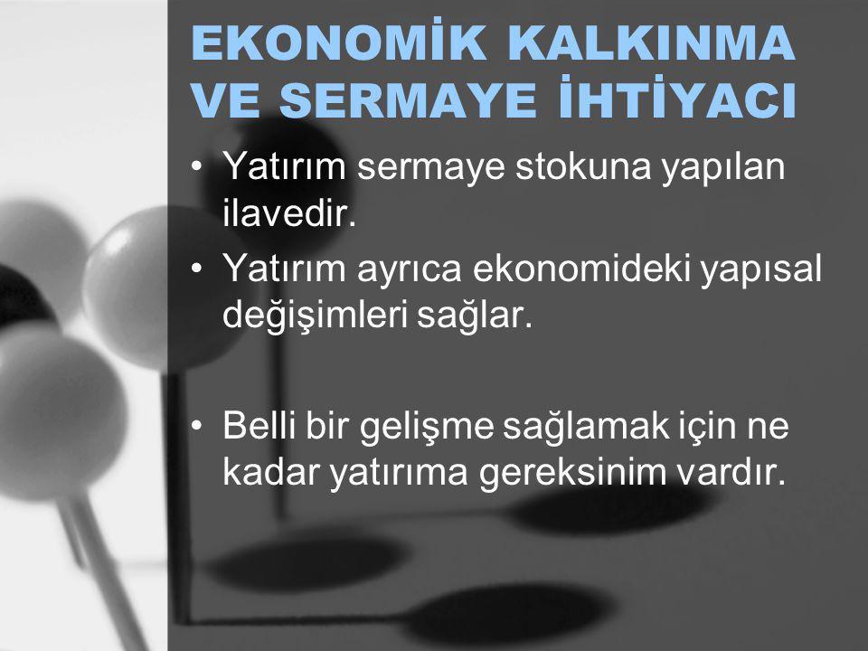 EKONOMİK KALKINMA VE SERMAYE İHTİYACI Yatırım sermaye stokuna yapılan ilavedir. Yatırım ayrıca ekonomideki yapısal değişimleri sağlar. Belli bir geliş