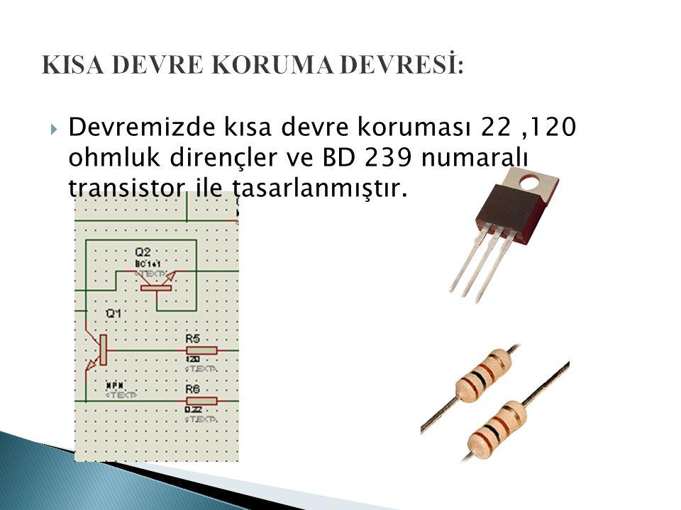 Devremizde kısa devre koruması 22,120 ohmluk dirençler ve BD 239 numaralı transistor ile tasarlanmıştır.