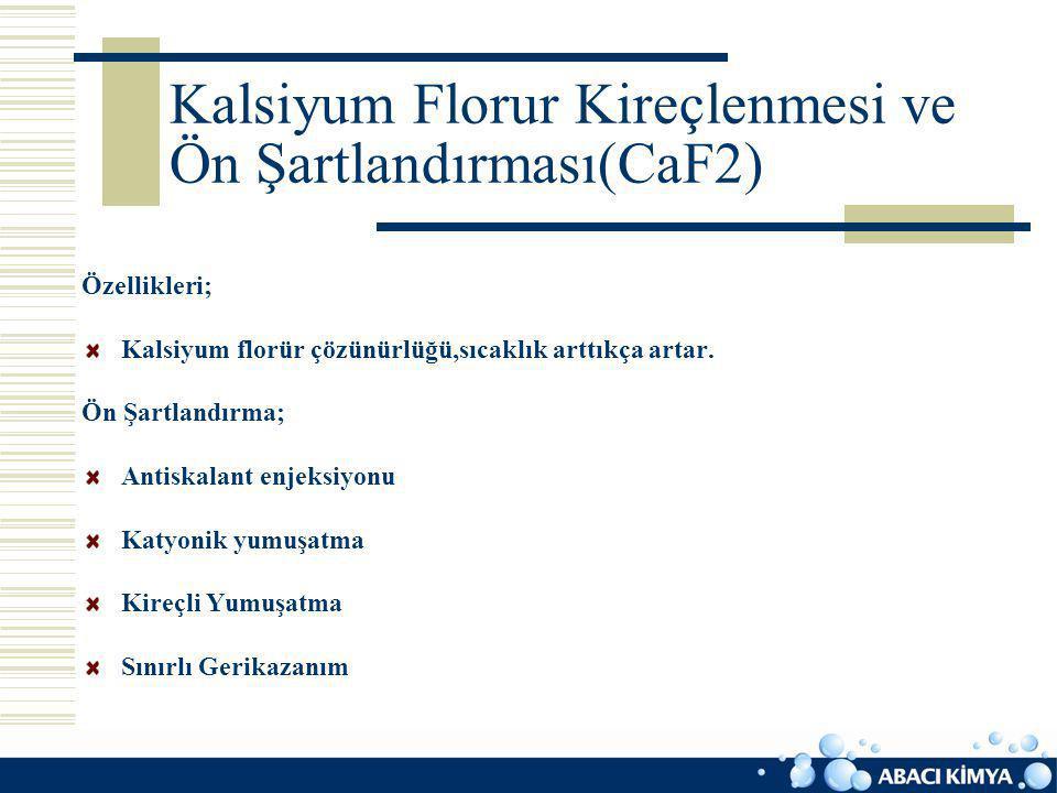 Kalsiyum Florur Kireçlenmesi ve Ön Şartlandırması(CaF2) Özellikleri; Kalsiyum florür çözünürlüğü,sıcaklık arttıkça artar. Ön Şartlandırma; Antiskalant