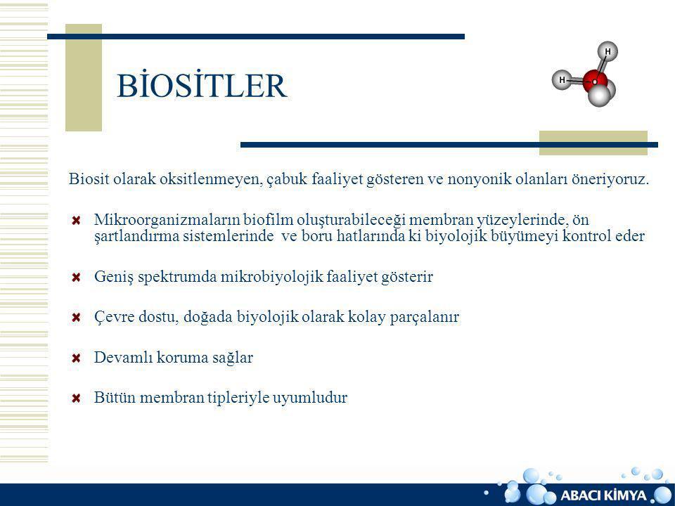 BİOSİTLER Biosit olarak oksitlenmeyen, çabuk faaliyet gösteren ve nonyonik olanları öneriyoruz. Mikroorganizmaların biofilm oluşturabileceği membran y