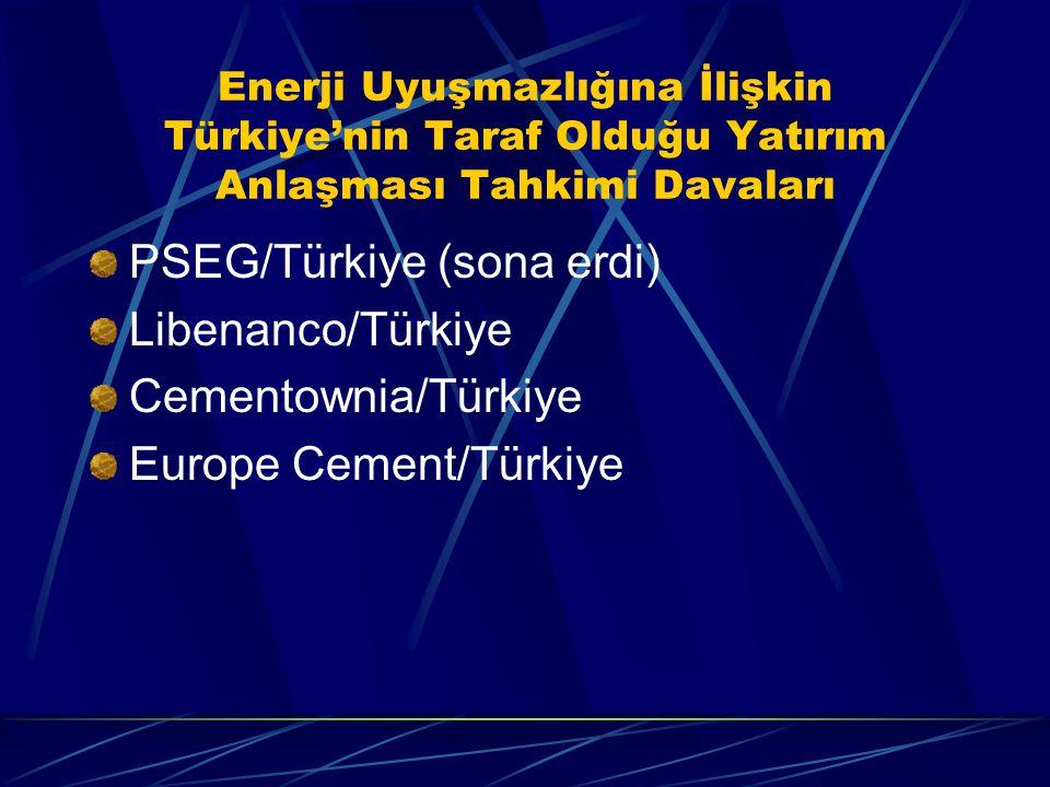 Enerji Uyuşmazlığına İlişkin Türkiye'nin Taraf Olduğu Yatırım Anlaşması Tahkimi Davaları PSEG/Türkiye (sona erdi) Libenanco/Türkiye Cementownia/Türkiye Europe Cement/Türkiye