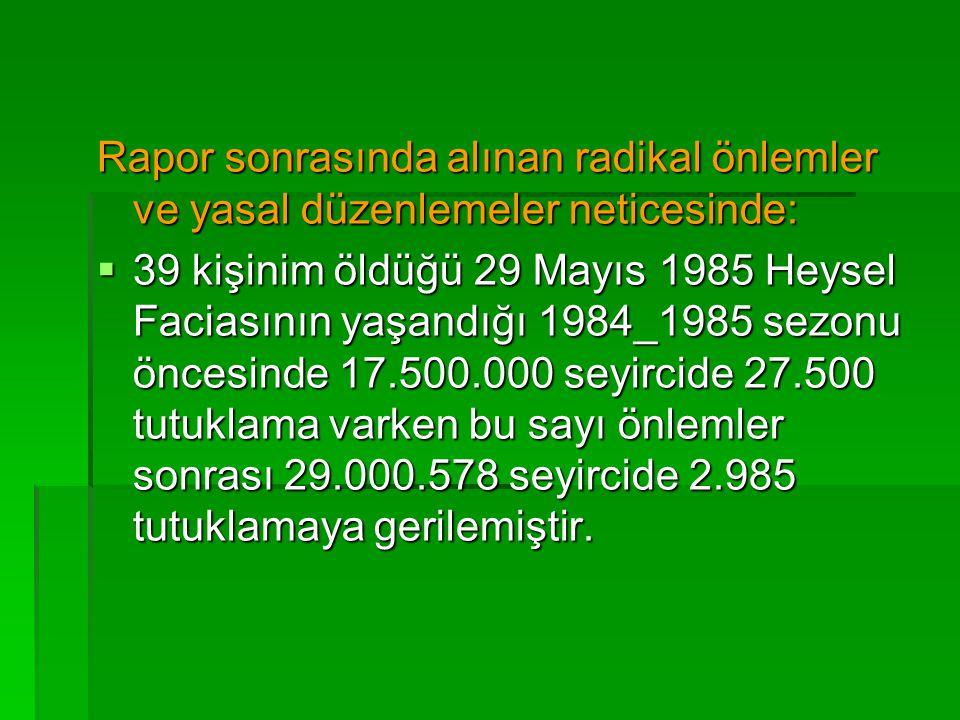 Rapor sonrasında alınan radikal önlemler ve yasal düzenlemeler neticesinde:  39 kişinim öldüğü 29 Mayıs 1985 Heysel Faciasının yaşandığı 1984_1985 se