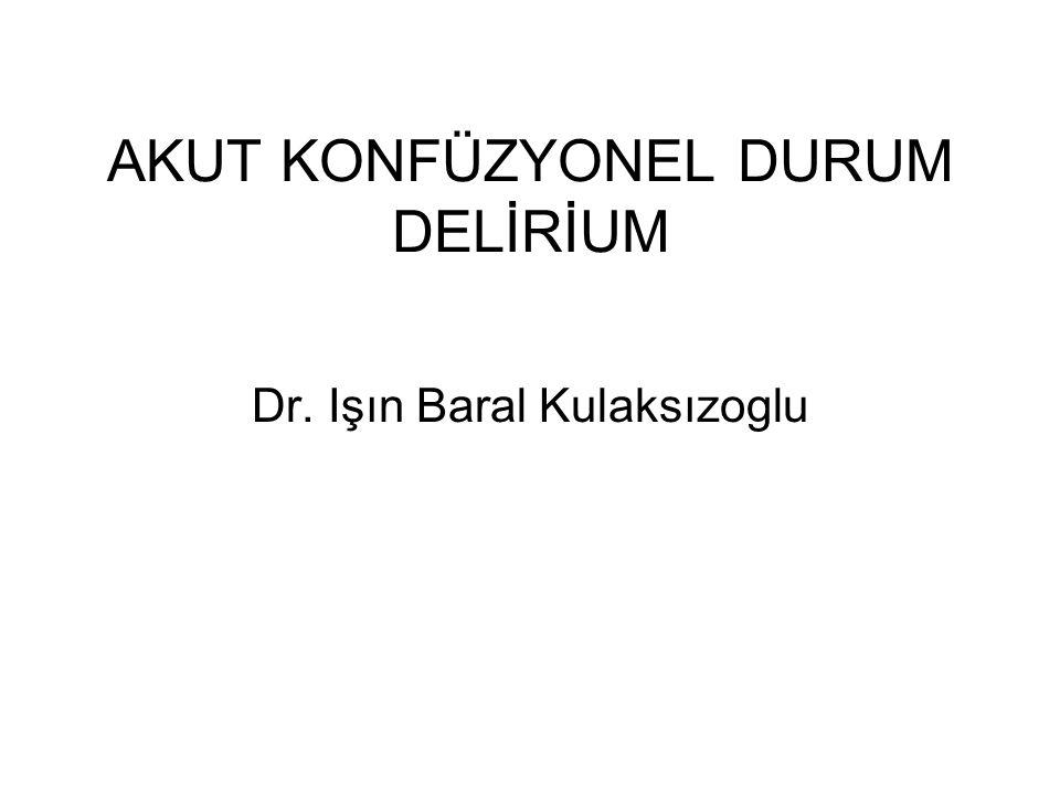 AKUT KONFÜZYONEL DURUM DELİRİUM Dr. Işın Baral Kulaksızoglu