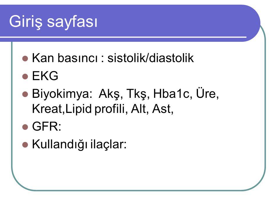 Giriş sayfası Kan basıncı : sistolik/diastolik EKG Biyokimya: Akş, Tkş, Hba1c, Üre, Kreat,Lipid profili, Alt, Ast, GFR: Kullandığı ilaçlar: