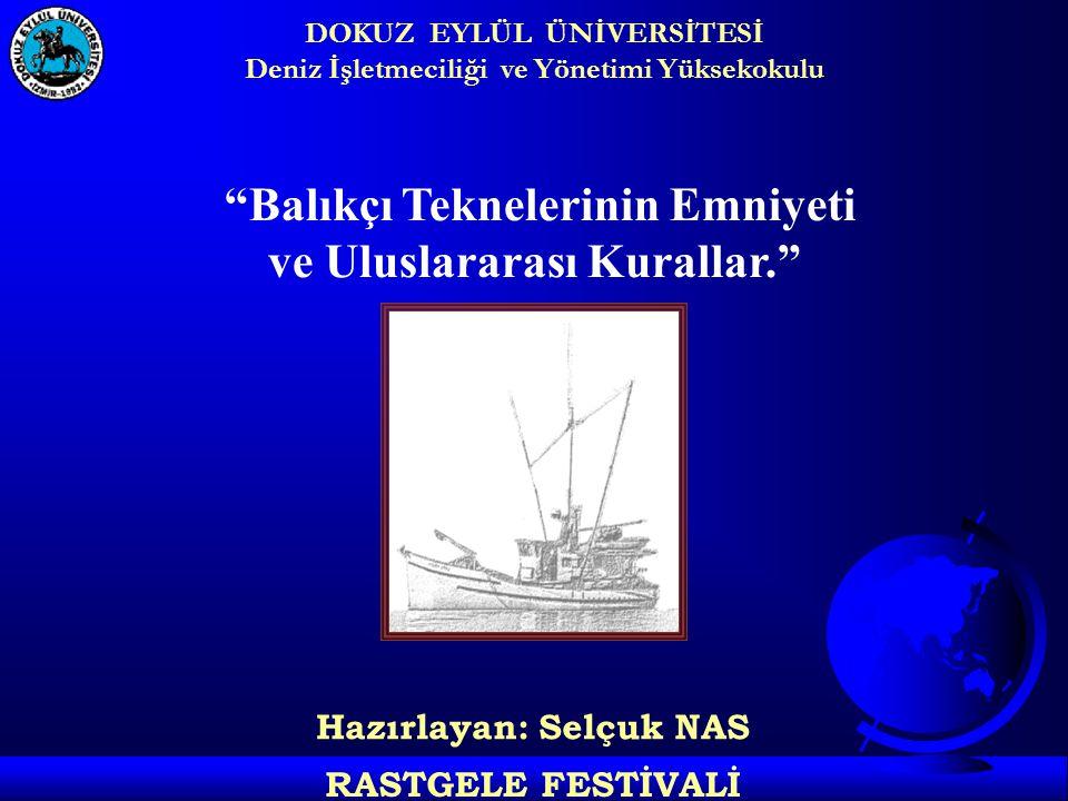 DOKUZ EYLÜL ÜNİVERSİTESİ Deniz İşletmeciliği ve Yönetimi Yüksekokulu RASTGELE FESTİVALİ Balıkçı Teknelerinin Emniyeti ve Uluslararası Kurallar. Hazırlayan: Selçuk NAS
