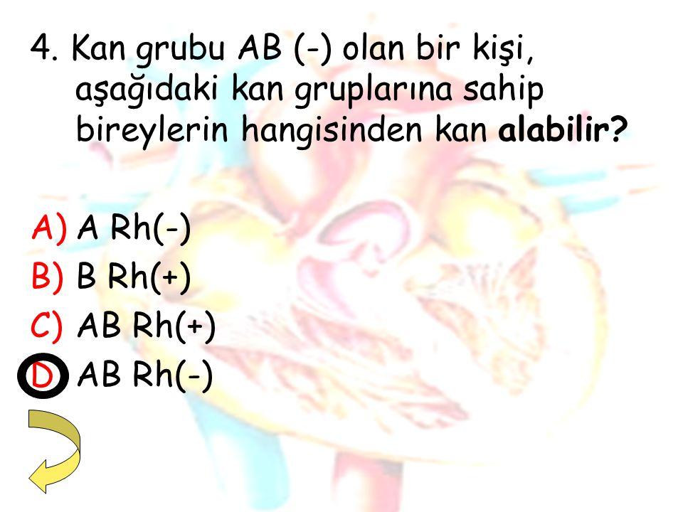 4. Kan grubu AB (-) olan bir kişi, aşağıdaki kan gruplarına sahip bireylerin hangisinden kan alabilir? A)A Rh(-) B)B Rh(+) C)AB Rh(+) D)AB Rh(-)