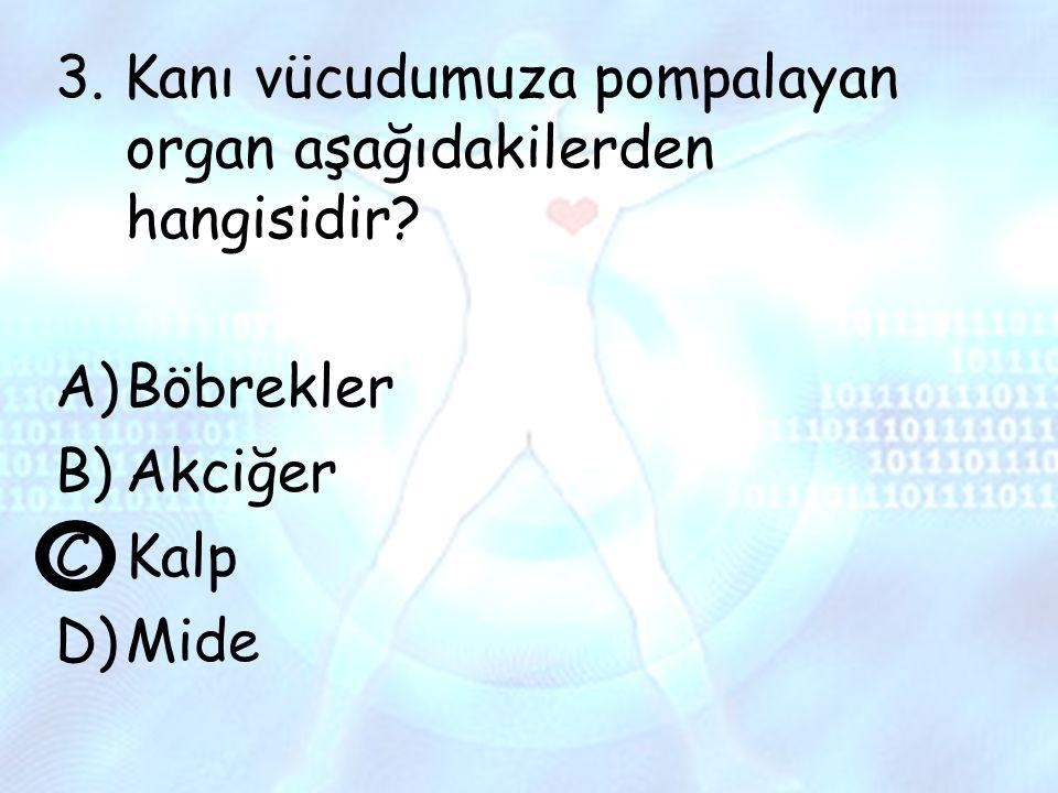 3. Kanı vücudumuza pompalayan organ aşağıdakilerden hangisidir? A)Böbrekler B)Akciğer C)Kalp D)Mide