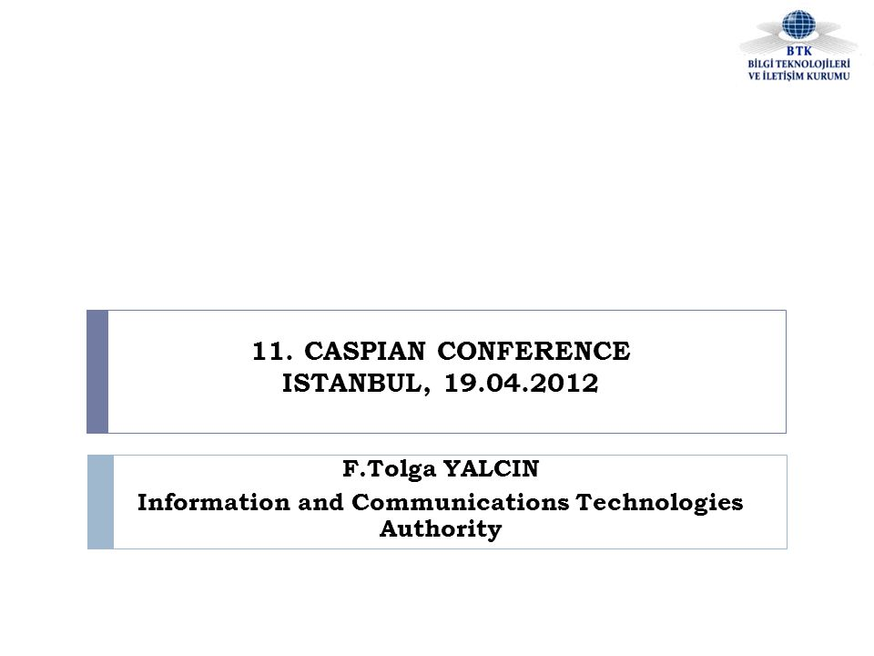 11. CASPIAN CONFERENCE ISTANBUL, 19.04.2012 F.Tolga YALCIN Information and Communications Technologies Authority