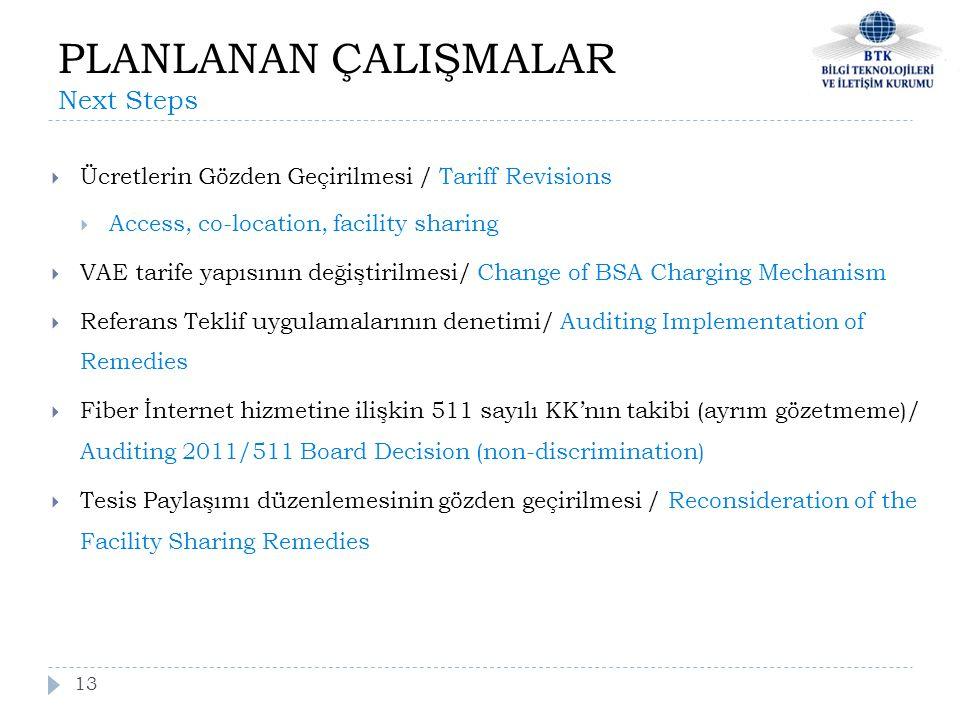 13  Ücretlerin Gözden Geçirilmesi / Tariff Revisions  Access, co-location, facility sharing  VAE tarife yapısının değiştirilmesi/ Change of BSA Charging Mechanism  Referans Teklif uygulamalarının denetimi/ Auditing Implementation of Remedies  Fiber İnternet hizmetine ilişkin 511 sayılı KK'nın takibi (ayrım gözetmeme)/ Auditing 2011/511 Board Decision (non-discrimination)  Tesis Paylaşımı düzenlemesinin gözden geçirilmesi / Reconsideration of the Facility Sharing Remedies PLANLANAN ÇALIŞMALAR Next Steps