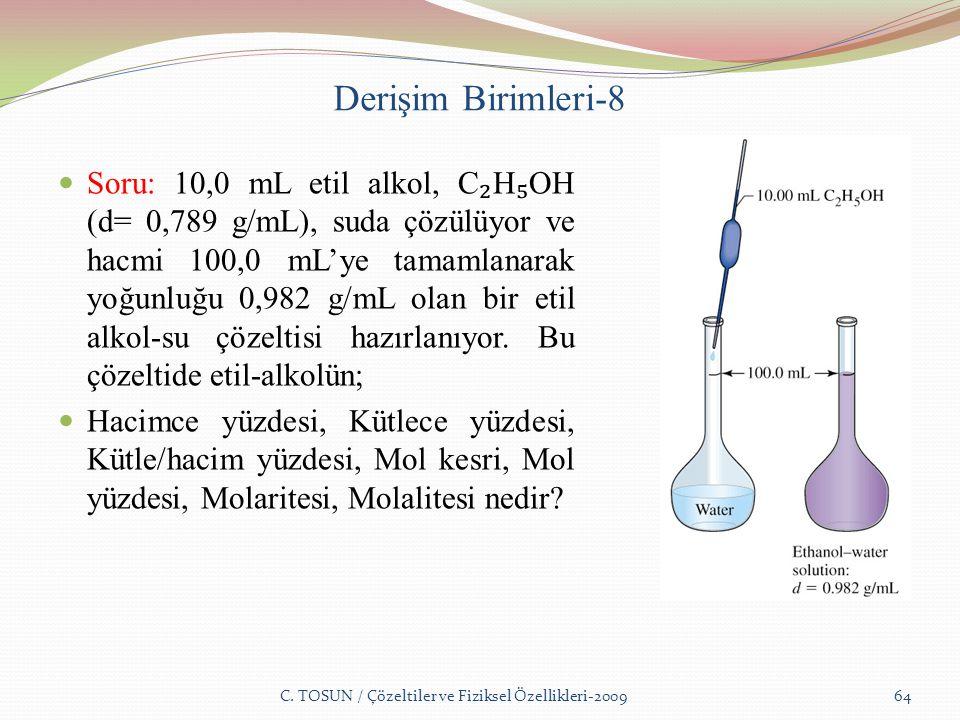 Derişim Birimleri-8 Soru: 10,0 mL etil alkol, C ₂ H ₅ OH (d= 0,789 g/mL), suda çözülüyor ve hacmi 100,0 mL'ye tamamlanarak yoğunluğu 0,982 g/mL olan bir etil alkol-su çözeltisi hazırlanıyor.