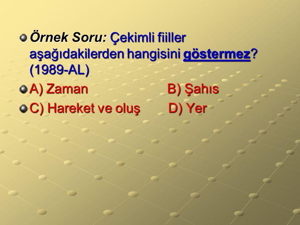 Örnek Soru: Çekimli fiiller aşağıdakilerden hangisini göstermez? (1989-AL) A) Zaman B) Şahıs C) Hareket ve oluşD) Yer