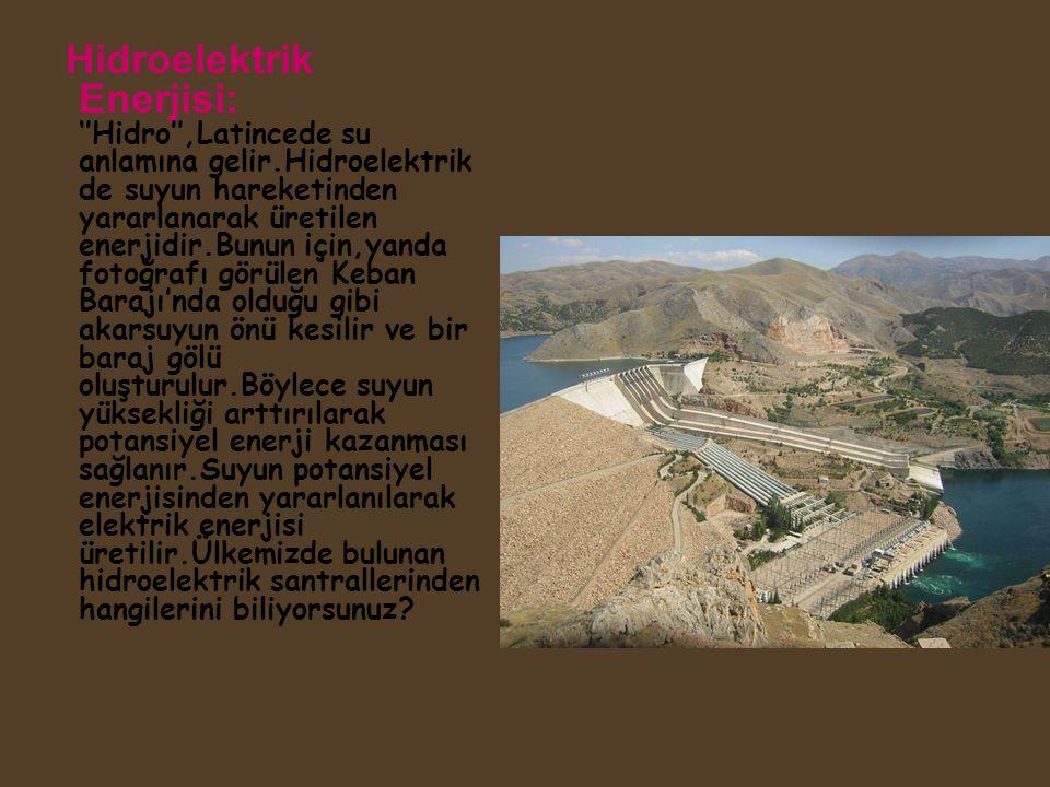 Hidroelektrik Enerjisi: ''Hidro'',Latincede su anlamına gelir.Hidroelektrik de suyun hareketinden yararlanarak üretilen enerjidir.Bunun için,yanda fot