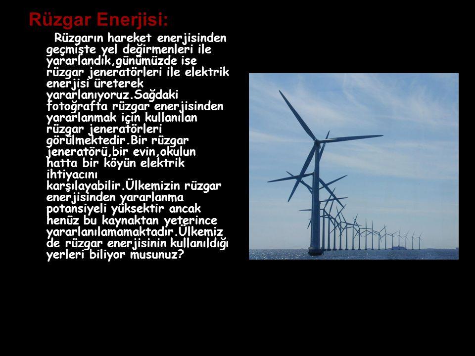 Rüzgar Enerjisi: Rüzgarın hareket enerjisinden geçmişte yel değirmenleri ile yararlandık,günümüzde ise rüzgar jeneratörleri ile elektrik enerjisi üret