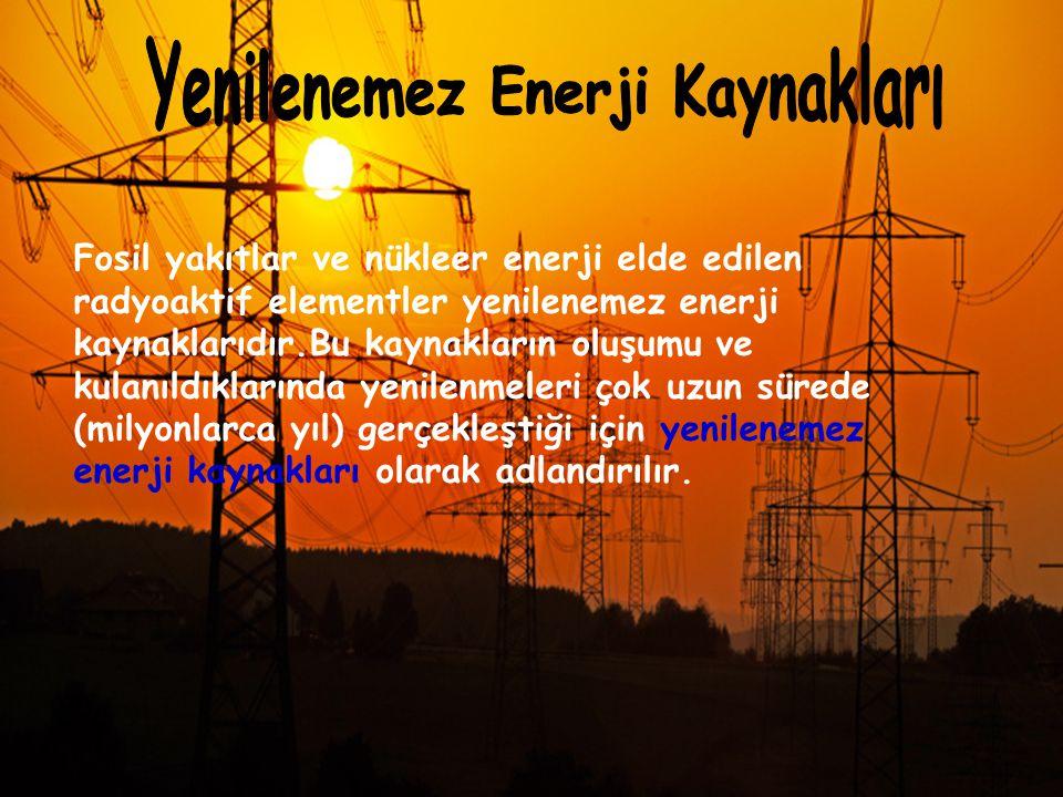 Fosil yakıtlar ve nükleer enerji elde edilen radyoaktif elementler yenilenemez enerji kaynaklarıdır.Bu kaynakların oluşumu ve kulanıldıklarında yenile