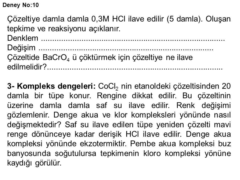 Deney No:10 Çözeltiye damla damla 0,3M HCl ilave edilir (5 damla). Oluşan tepkime ve reaksiyonu açıklanır. Denklem....................................