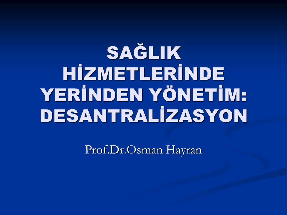 SAĞLIK HİZMETLERİNDE YERİNDEN YÖNETİM: DESANTRALİZASYON Prof.Dr.Osman Hayran