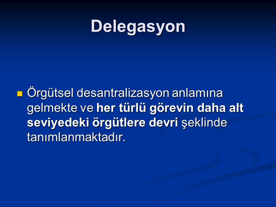 Delegasyon Örgütsel desantralizasyon anlamına gelmekte ve her türlü görevin daha alt seviyedeki örgütlere devri şeklinde tanımlanmaktadır. Örgütsel de