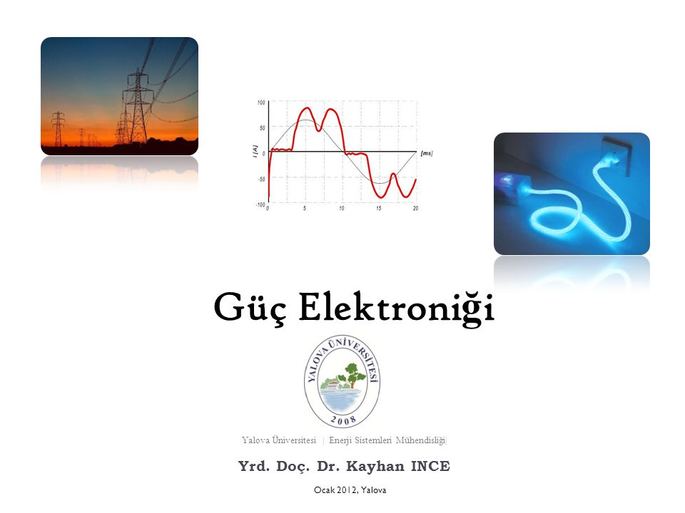 Güç Elektroni ğ i Ocak 2012, Yalova Yalova Üniversitesi | Enerji Sistemleri Mühendisliği| Yrd. Doç. Dr. Kayhan INCE