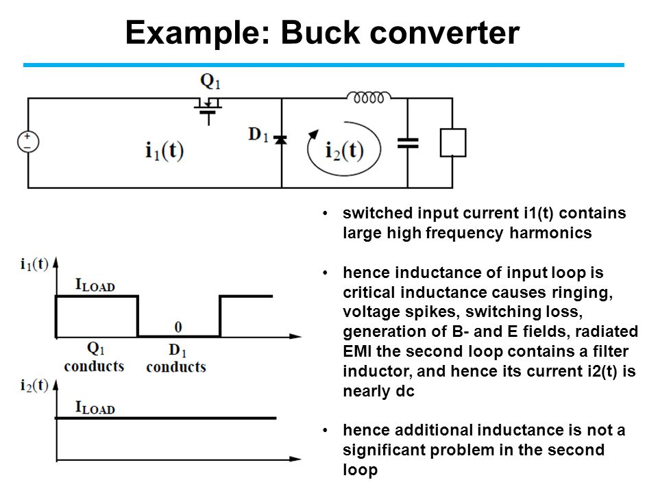 Example: Buck converter switched input current i1(t) contains large high frequency harmonics hence inductance of input loop is critical inductance causes ringing, voltage spikes, switching loss, generation of B- and E fields, radiated EMI the second loop contains a filter inductor, and hence its current i2(t) is nearly dc hence additional inductance is not a significant problem in the second loop