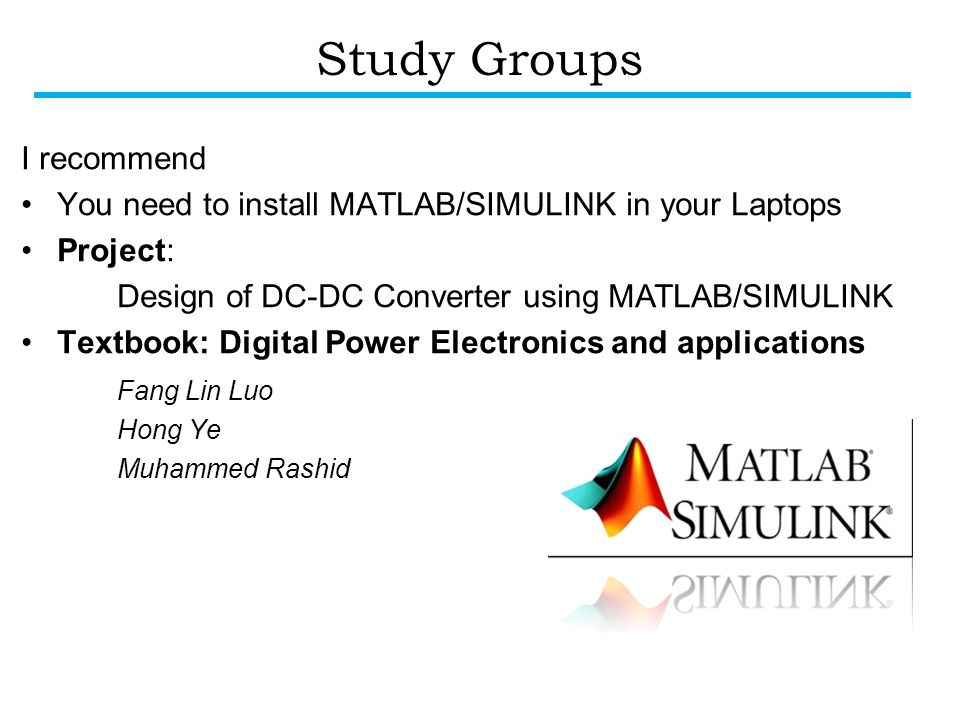 Study Groups I recommend You need to install MATLAB/SIMULINK in your Laptops Project: Design of DC-DC Converter using MATLAB/SIMULINK Textbook: Digital Power Electronics and applications Fang Lin Luo Hong Ye Muhammed Rashid