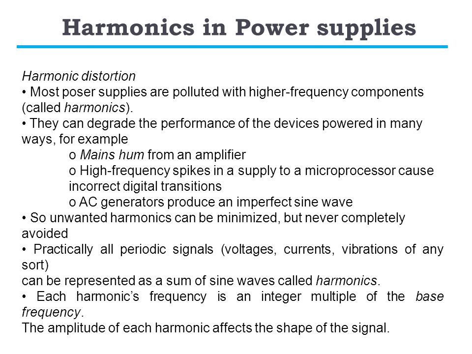 Harmonics in Power supplies Harmonic distortion Most poser supplies are polluted with higher-frequency components (called harmonics).