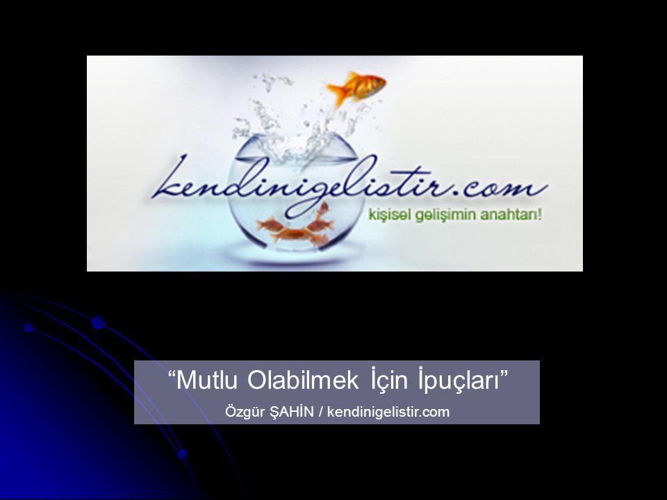 Mutlu Olabilmek İçin İpuçları Özgür ŞAHİN / kendinigelistir.com