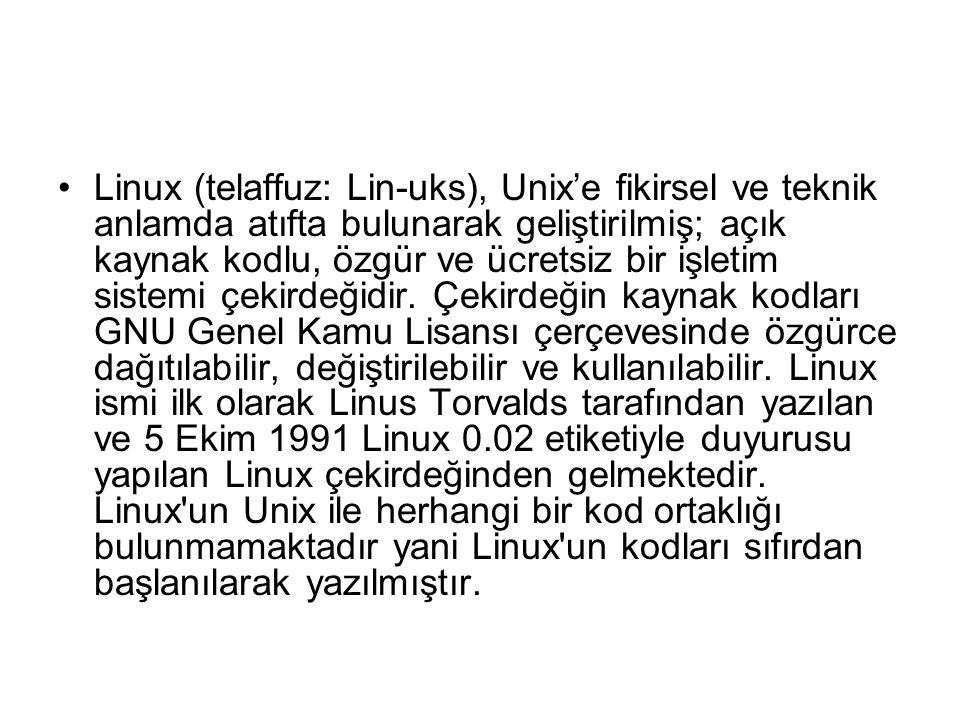 Linux (telaffuz: Lin-uks), Unix'e fikirsel ve teknik anlamda atıfta bulunarak geliştirilmiş; açık kaynak kodlu, özgür ve ücretsiz bir işletim sistemi çekirdeğidir.