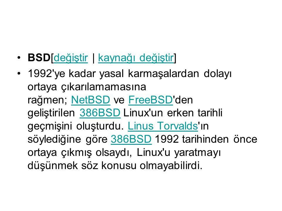 BSD[değiştir | kaynağı değiştir]değiştirkaynağı değiştir 1992 ye kadar yasal karmaşalardan dolayı ortaya çıkarılamamasına rağmen; NetBSD ve FreeBSD den geliştirilen 386BSD Linux un erken tarihli geçmişini oluşturdu.