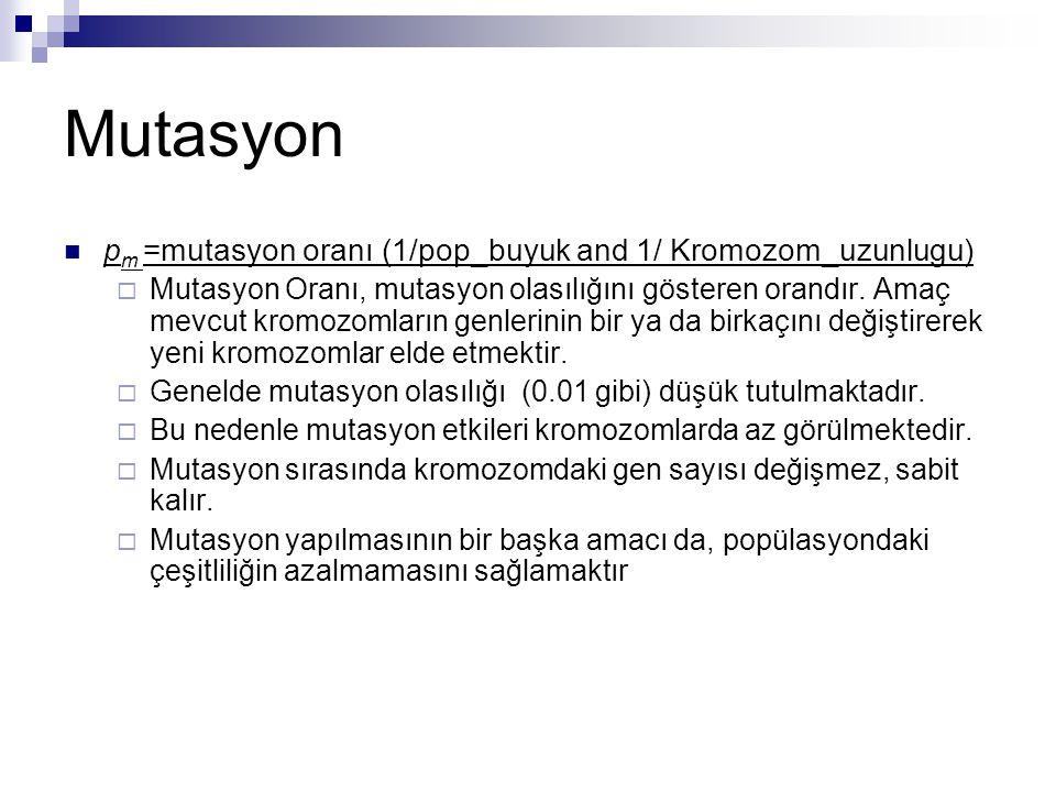 Mutasyon p m =mutasyon oranı (1/pop_buyuk and 1/ Kromozom_uzunlugu)  Mutasyon Oranı, mutasyon olasılığını gösteren orandır. Amaç mevcut kromozomların
