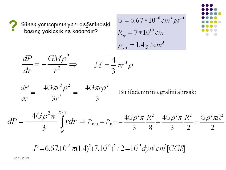 22.10.2009 Güneş yarıçapının yarı değerindeki basınç yaklaşık ne kadardır? Bu ifadenin integralini alırsak: ?
