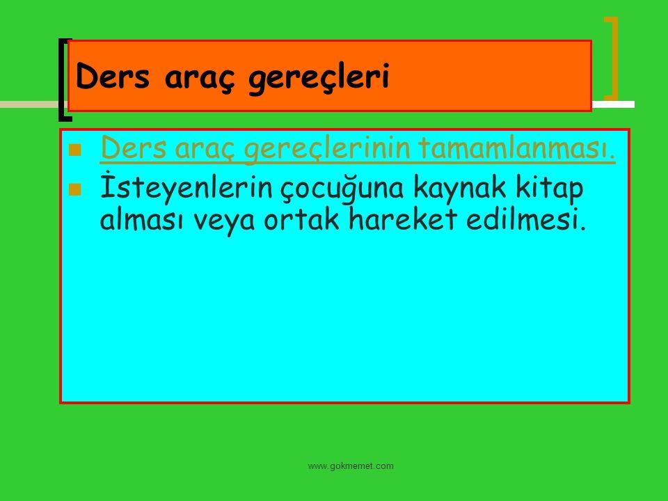 www.gokmemet.com Ders araç gereçleri Ders araç gereçlerinin tamamlanması. İsteyenlerin çocuğuna kaynak kitap alması veya ortak hareket edilmesi.