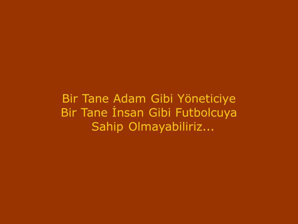 Bir Tane Adam Gibi Yöneticiye Bir Tane İnsan Gibi Futbolcuya Sahip Olmayabiliriz...