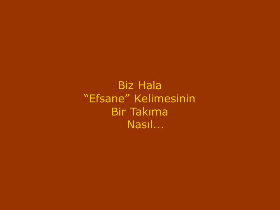 """Biz Hala """"Efsane"""" Kelimesinin Bir Takıma Nasıl..."""