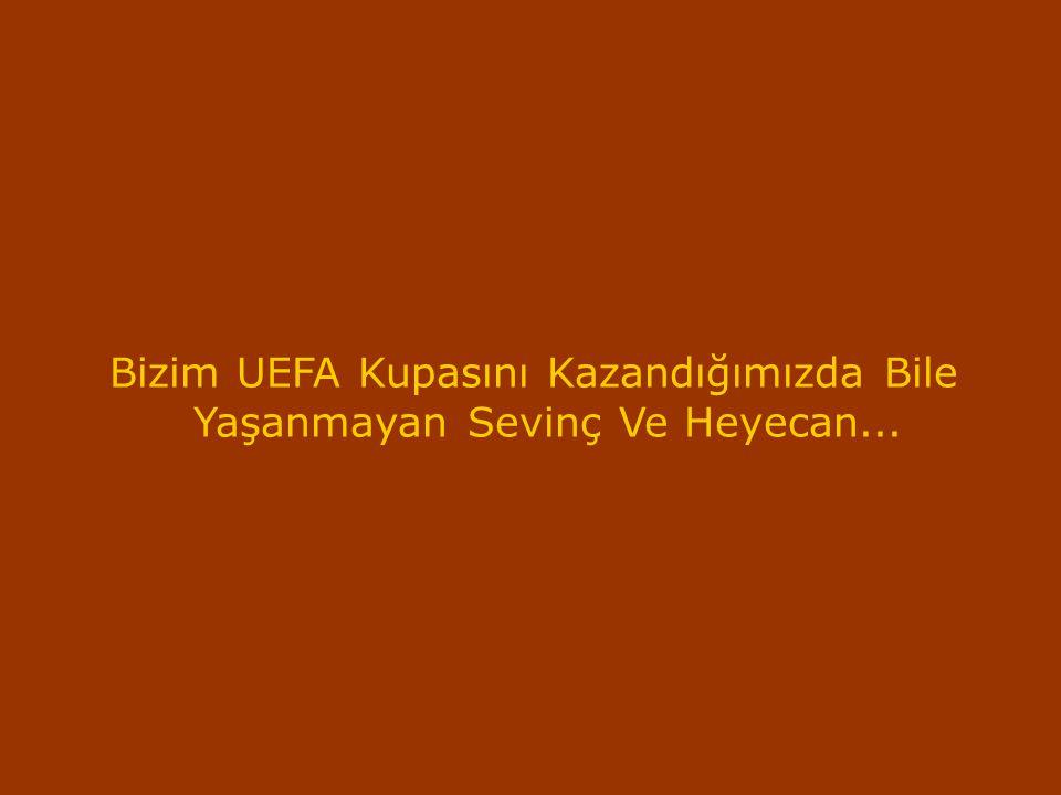 Bizim UEFA Kupasını Kazandığımızda Bile Yaşanmayan Sevinç Ve Heyecan...