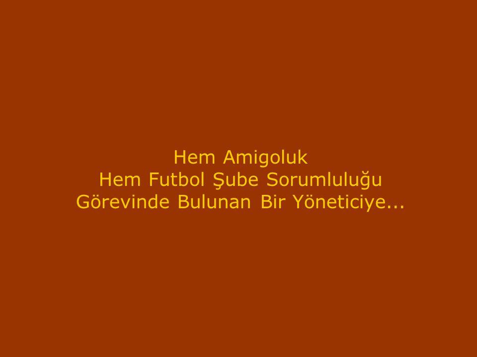Hem Amigoluk Hem Futbol Şube Sorumluluğu Görevinde Bulunan Bir Yöneticiye...