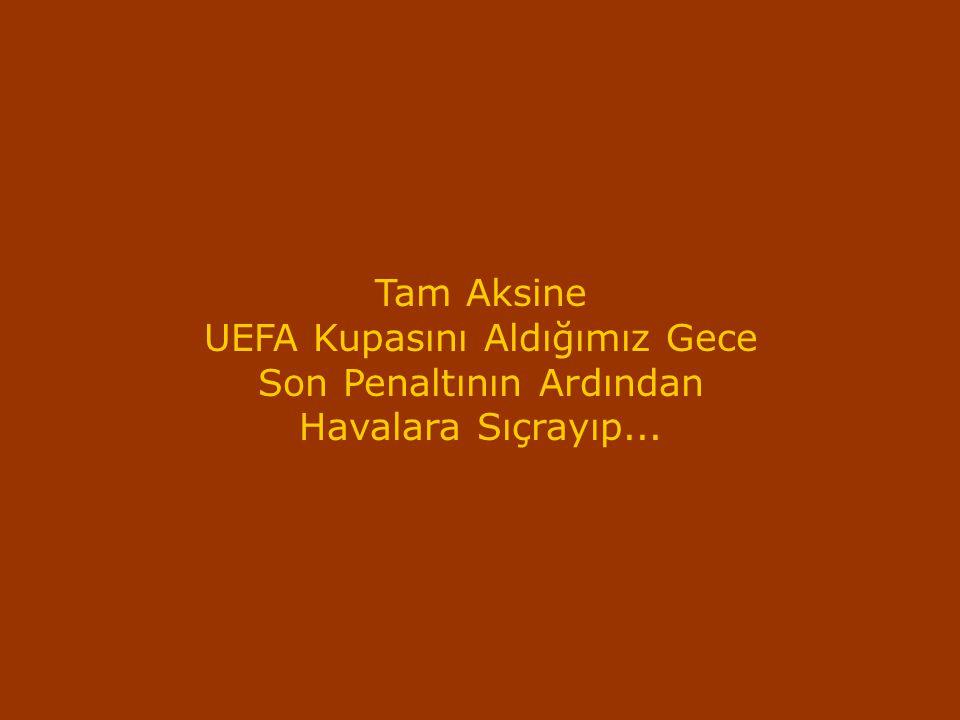 Tam Aksine UEFA Kupasını Aldığımız Gece Son Penaltının Ardından Havalara Sıçrayıp...